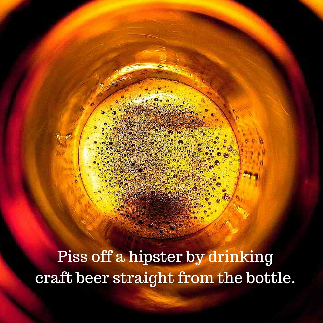 Piss off a hipster by drinkingcraft beer straight from the bottle