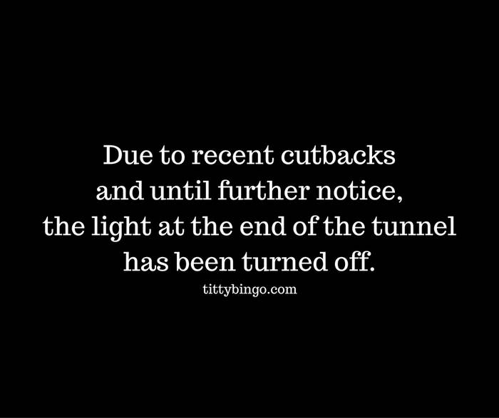 due-to-recent-cutbacks-and-until-further-notice-the-light-at-the-end-of-the-tunnel-has-been-turned-off